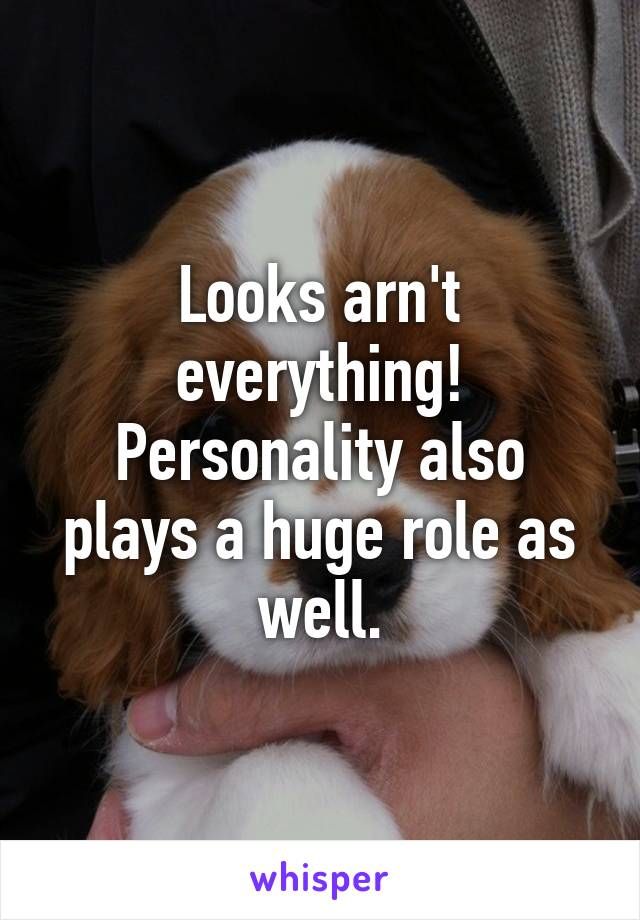 Looks arn't everything! Personality also plays a huge role as well.