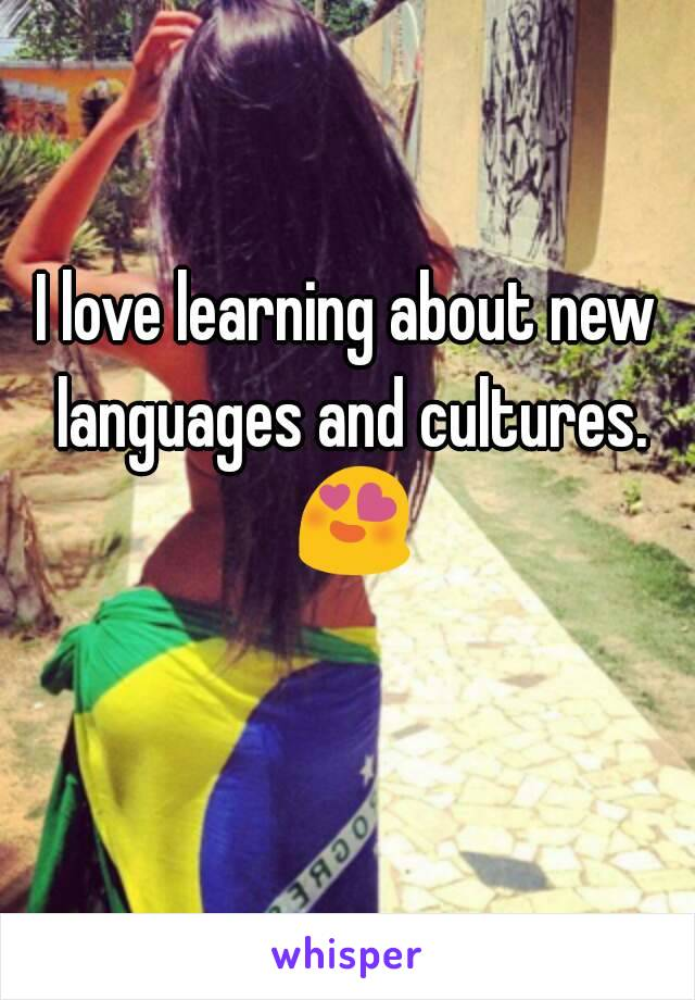 I love learning about new languages and cultures. 😍