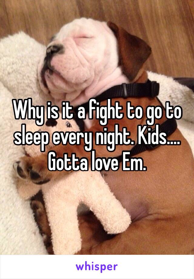 Why is it a fight to go to sleep every night. Kids.... Gotta love Em.