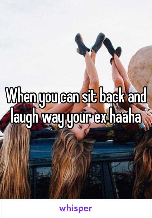 When you can sit back and laugh way your ex haaha