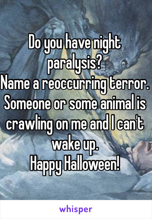 Do you have night paralysis? Name a reoccurring terror. Someone or some animal is crawling on me and I can't wake up.  Happy Halloween!