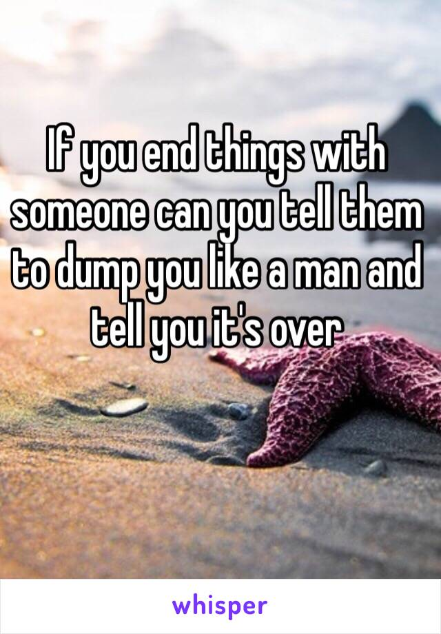 If you end things with someone can you tell them to dump you like a man and tell you it's over