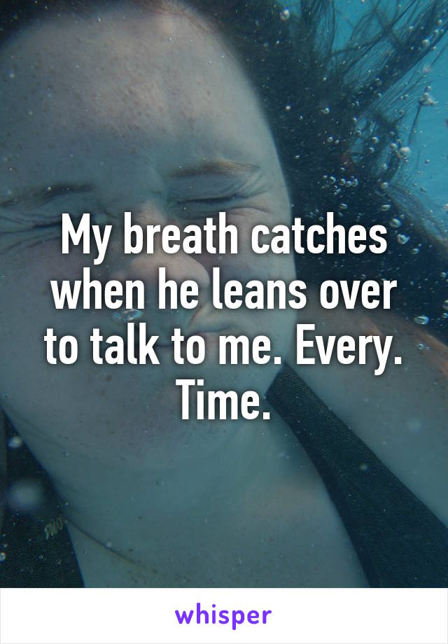My breath catches when he leans over to talk to me. Every. Time.