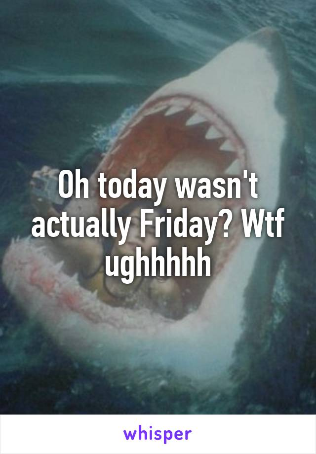 Oh today wasn't actually Friday? Wtf ughhhhh