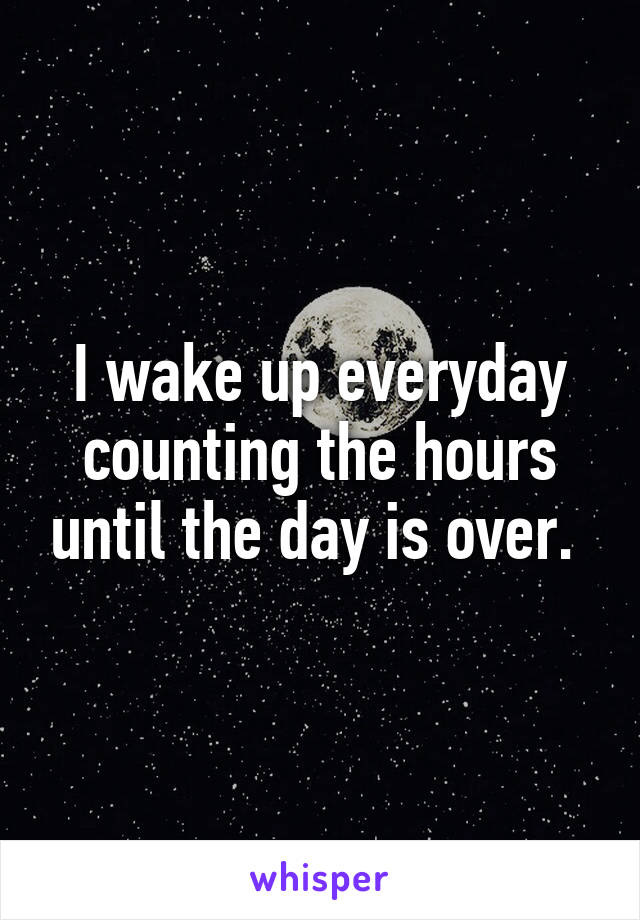 I wake up everyday counting the hours until the day is over.