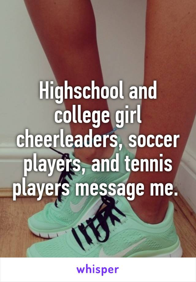 Highschool and college girl cheerleaders, soccer players, and tennis players message me.