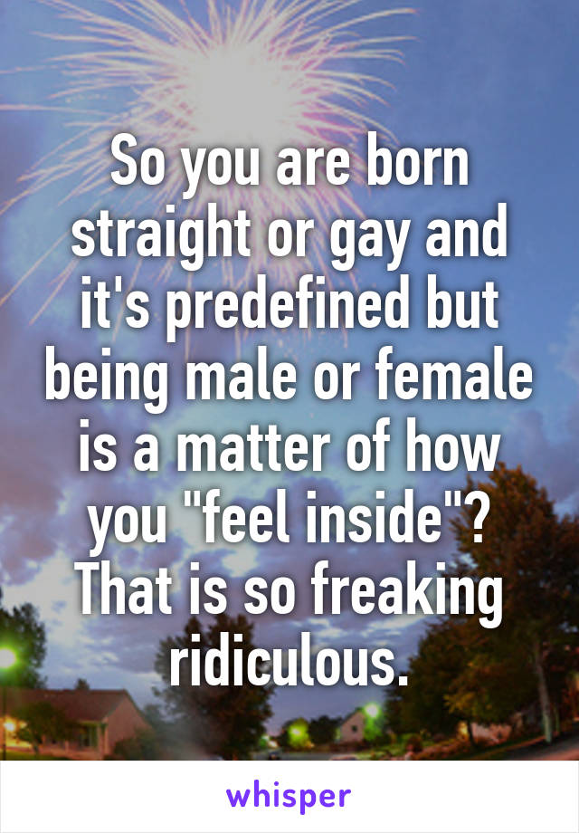 "So you are born straight or gay and it's predefined but being male or female is a matter of how you ""feel inside""? That is so freaking ridiculous."