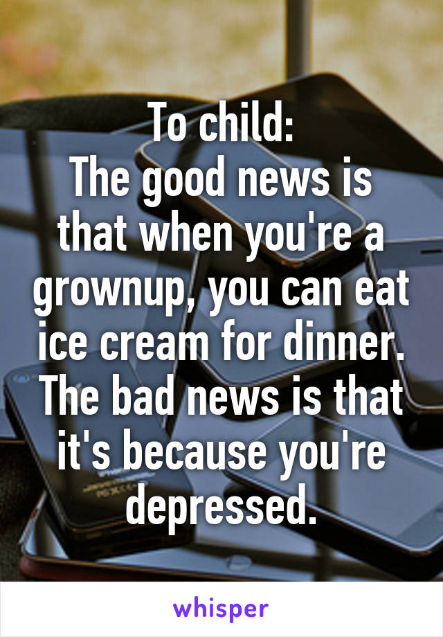 To child: The good news is that when you're a grownup, you can eat ice cream for dinner. The bad news is that it's because you're depressed.