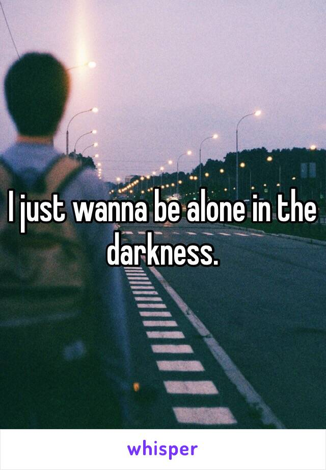 I just wanna be alone in the darkness.