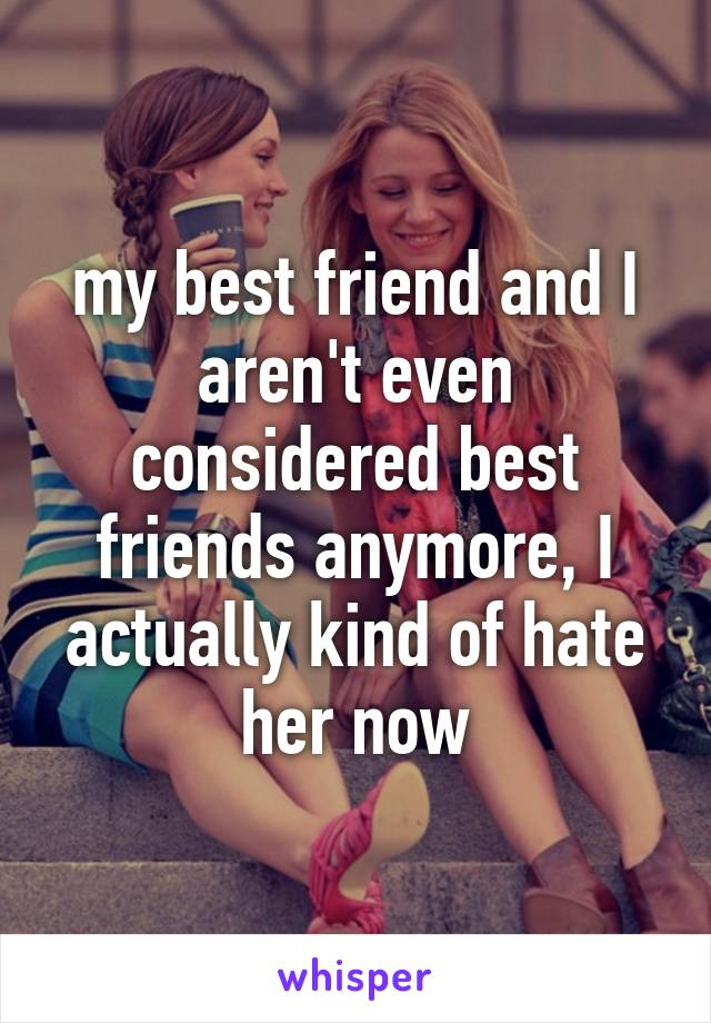 my best friend and I aren't even considered best friends anymore, I actually kind of hate her now