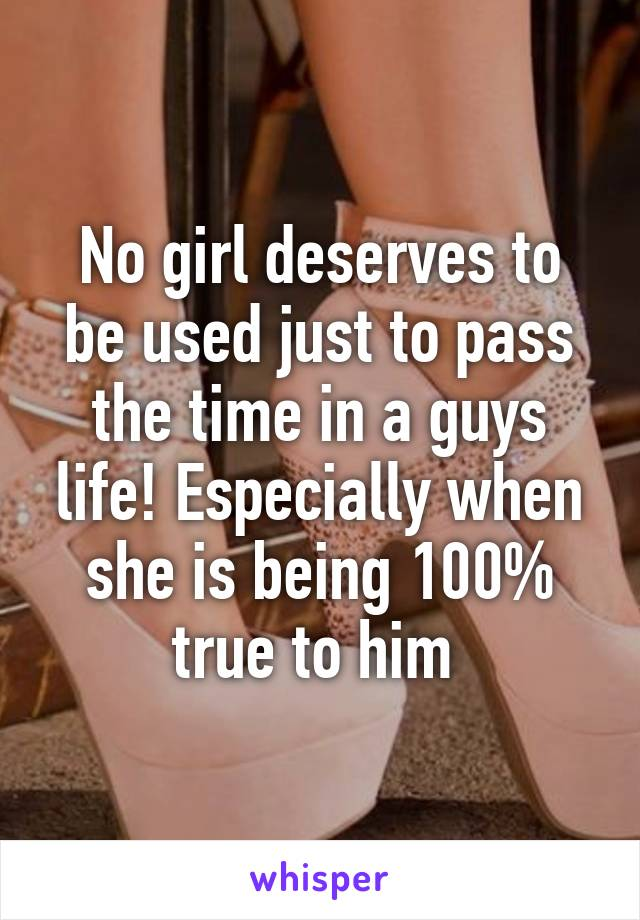 No girl deserves to be used just to pass the time in a guys life! Especially when she is being 100% true to him