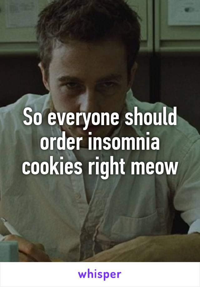 So everyone should order insomnia cookies right meow