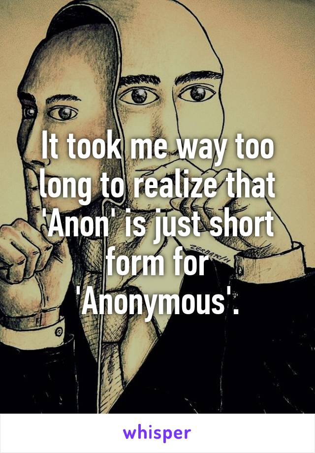 It took me way too long to realize that 'Anon' is just short form for 'Anonymous'.