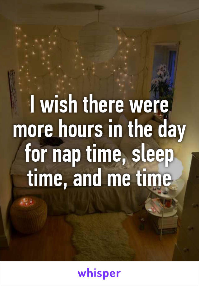 I wish there were more hours in the day for nap time, sleep time, and me time