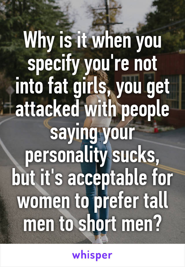 Why is it when you specify you're not into fat girls, you get attacked with people saying your personality sucks, but it's acceptable for women to prefer tall men to short men?