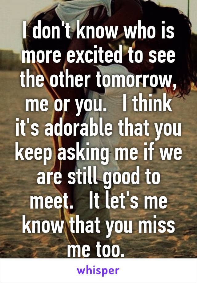 I don't know who is more excited to see the other tomorrow, me or you.   I think it's adorable that you keep asking me if we are still good to meet.   It let's me know that you miss me too.