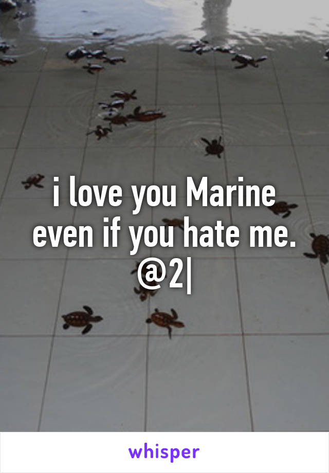i love you Marine even if you hate me. @2|