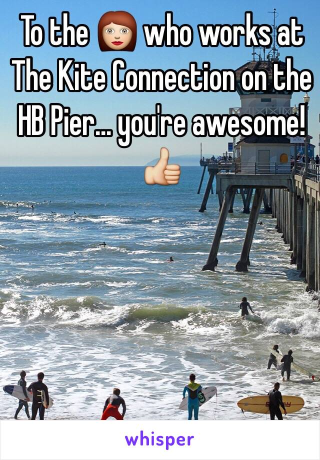 To the 👩 who works at The Kite Connection on the HB Pier... you're awesome! 👍