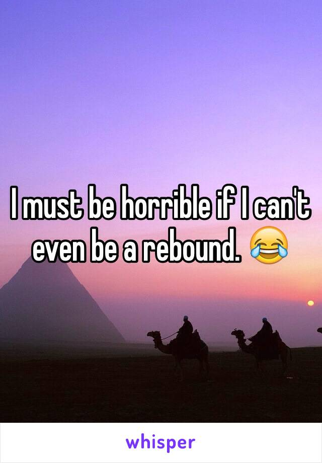 I must be horrible if I can't even be a rebound. 😂