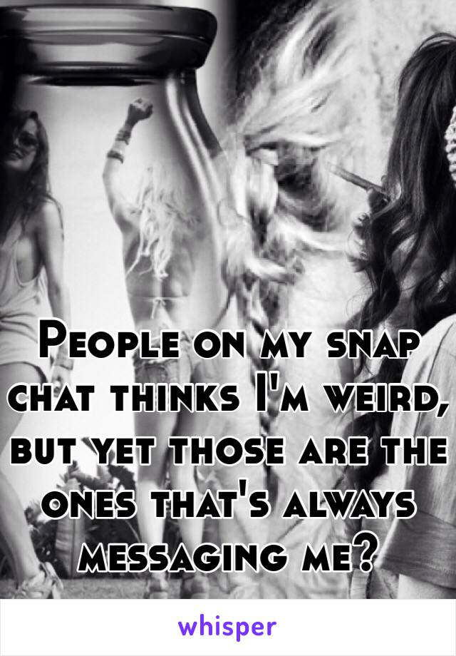 People on my snap chat thinks I'm weird, but yet those are the ones that's always messaging me?