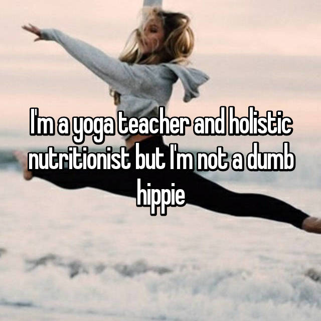 I'm a yoga teacher and holistic nutritionist but I'm not a dumb hippie
