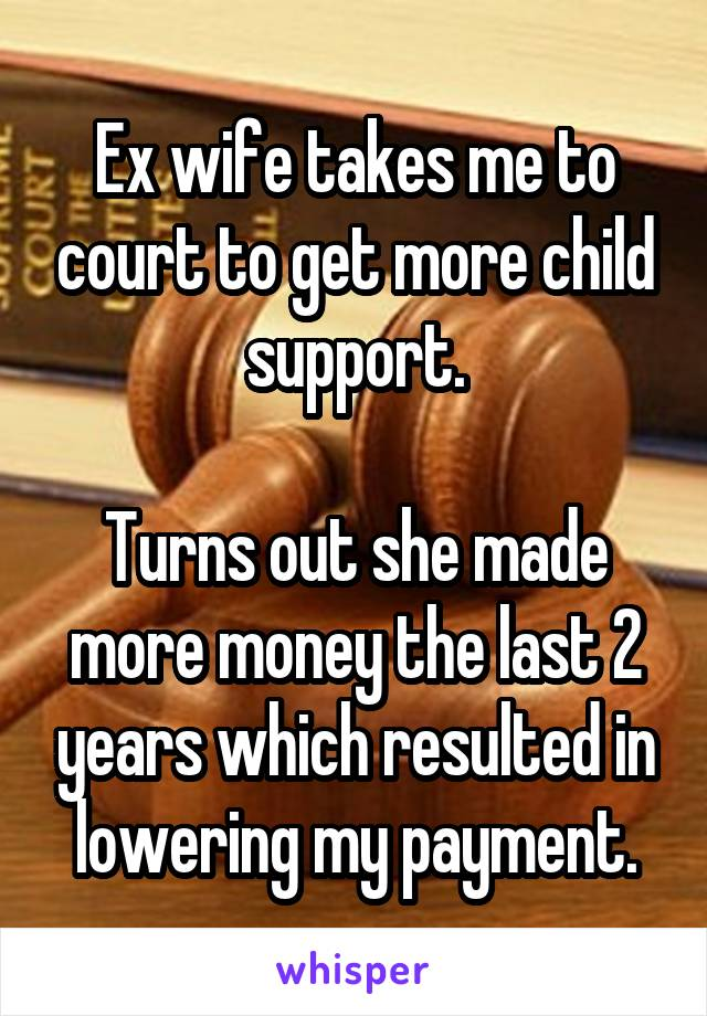 Ex wife takes me to court to get more child support.  Turns out she made more money the last 2 years which resulted in lowering my payment.