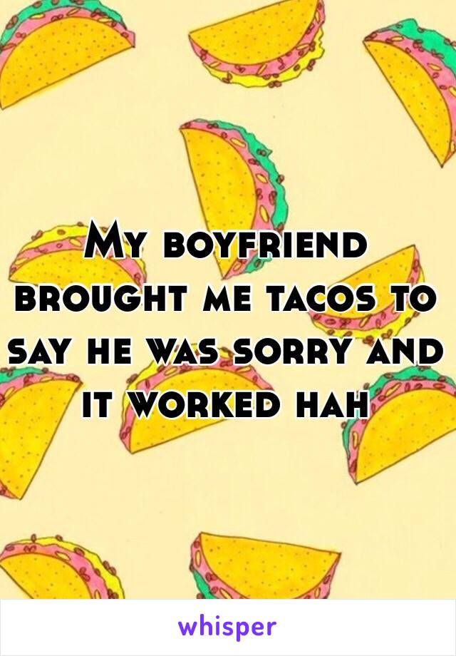 My boyfriend brought me tacos to say he was sorry and it worked hah