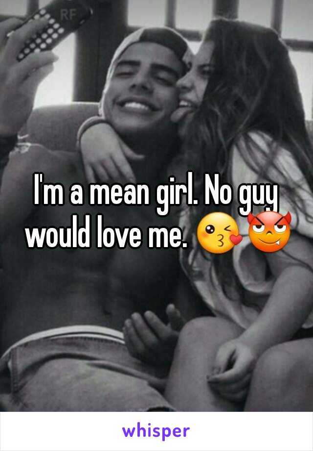 I'm a mean girl. No guy would love me. 😘😈