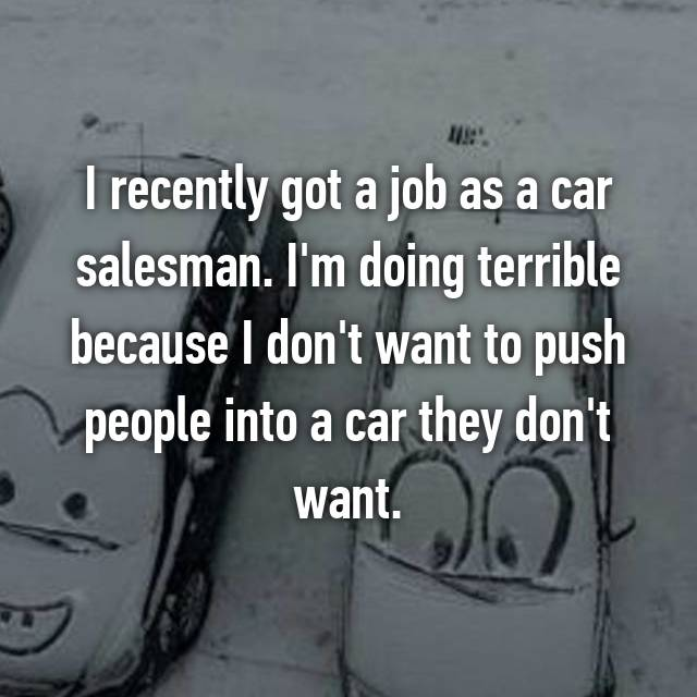 I recently got a job as a car salesman. I'm doing terrible because I don't want to push people into a car they don't want.