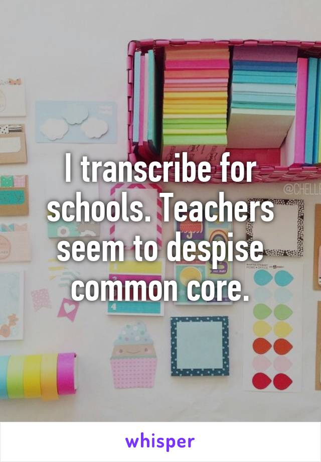 I transcribe for schools. Teachers seem to despise common core.