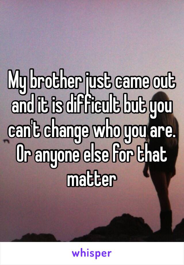 My brother just came out and it is difficult but you can't change who you are. Or anyone else for that matter