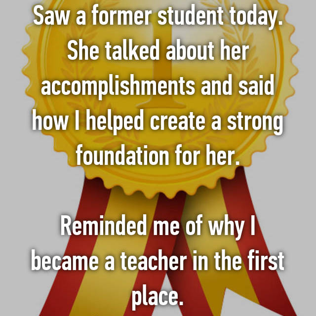 Saw a former student today. She talked about her accomplishments and said how I helped create a strong foundation for her.  Reminded me of why I became a teacher in the first place.