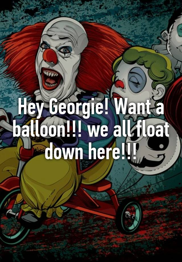 hey georgie want a balloon we all float down here