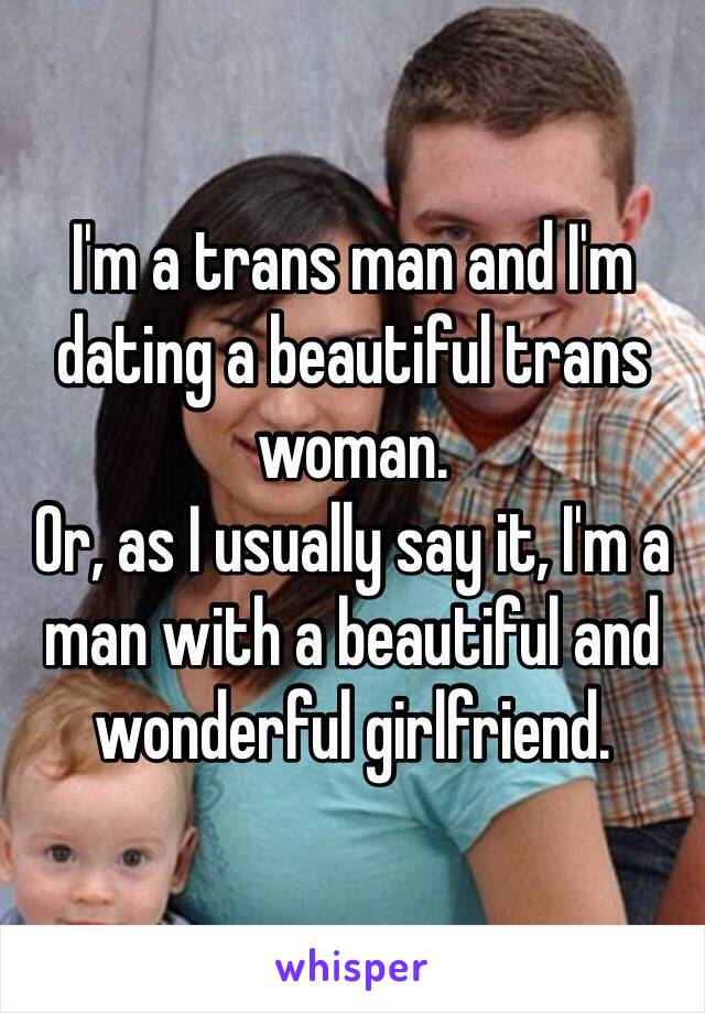 I'm a trans man and I'm dating a beautiful trans woman. Or, as I usually say it, I'm a man with a beautiful and wonderful girlfriend.