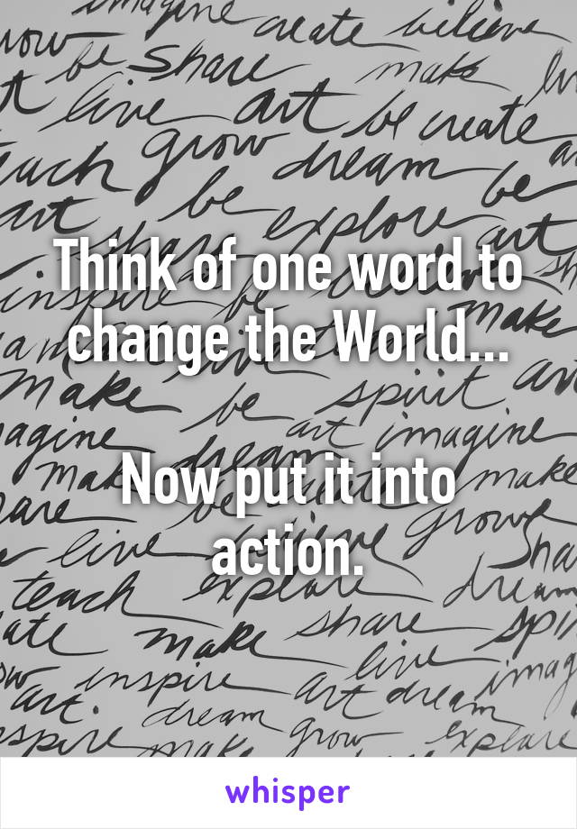 Think of one word to change the World... Now put it into action.