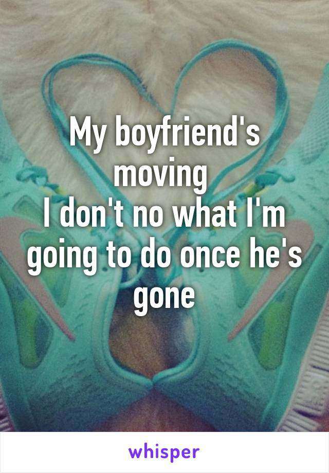 My boyfriend's moving  I don't no what I'm going to do once he's gone
