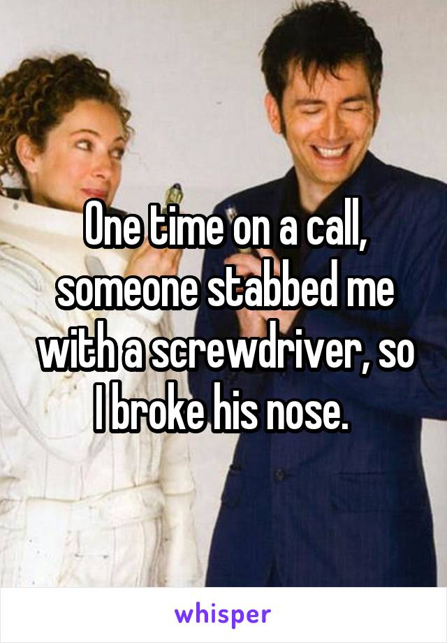One time on a call, someone stabbed me with a screwdriver, so I broke his nose.