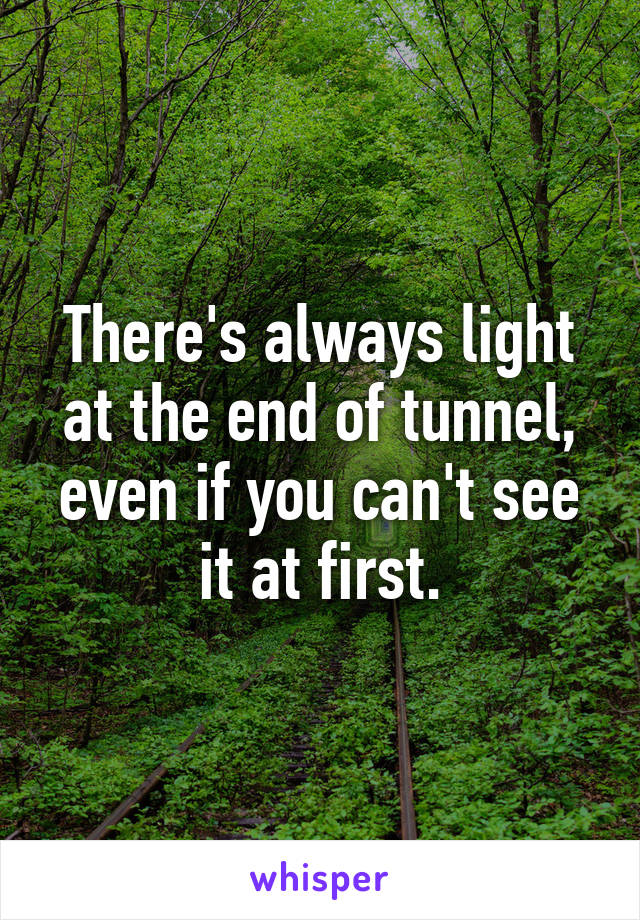 If Light At End Of Tunnel Is Green You >> There S Always Light At The End Of Tunnel Even If You Can T See It At