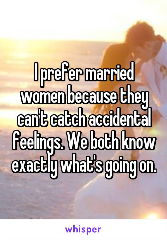 I prefer married women because they can't catch accidental feelings. We both know exactly what's going on.