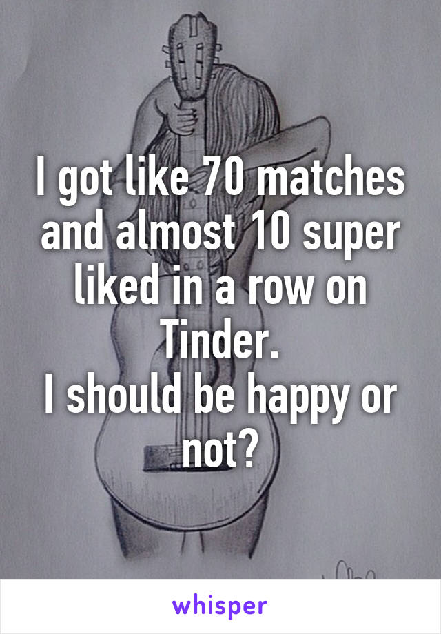 I got like 70 matches and almost 10 super liked in a row on Tinder. I should be happy or not?
