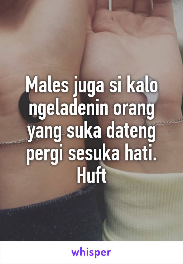 Males juga si kalo ngeladenin orang yang suka dateng pergi sesuka hati. Huft