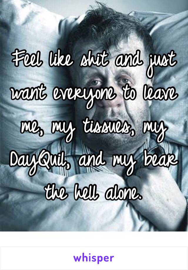 Feel like shit and just want everyone to leave me, my tissues, my DayQuil, and my bear the hell alone.