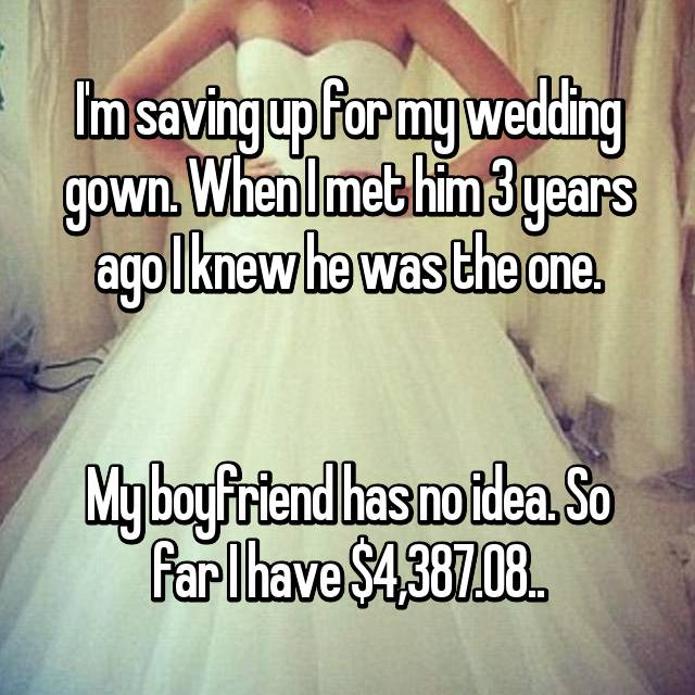I'm saving up for my wedding gown. When I met him 3 years ago I knew he was the one.   My boyfriend has no idea. So far I have $4,387.08..