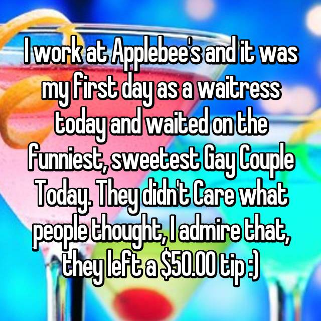 I work at Applebee's and it was my first day as a waitress today and waited on the funniest, sweetest Gay Couple Today. They didn't Care what people thought, I admire that, they left a $50.00 tip :)