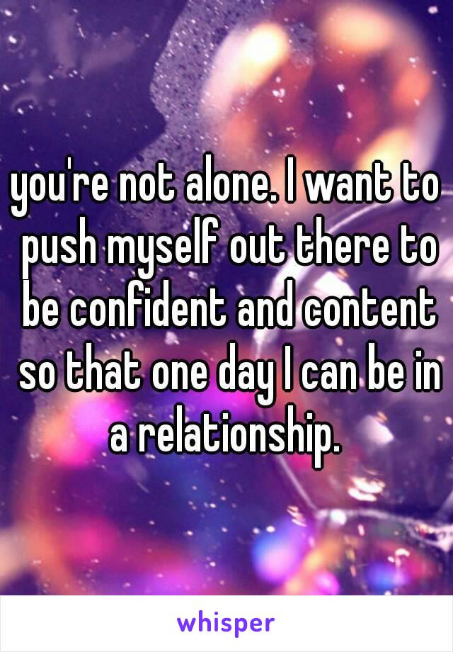 you're not alone. I want to push myself out there to be confident and content so that one day I can be in a relationship.