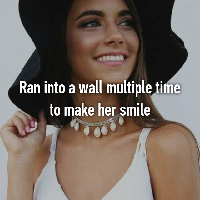 Ran into a wall multiple time to make her smile