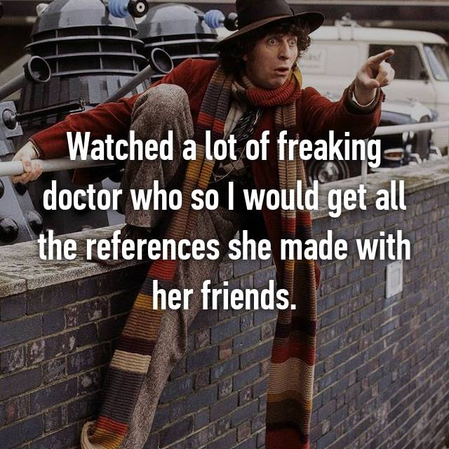 Watched a lot of freaking doctor who so I would get all the references she made with her friends.