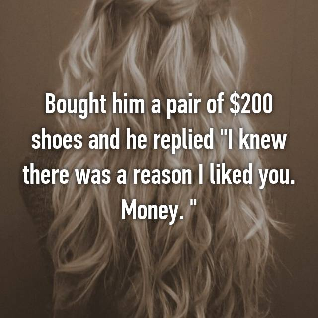 """Bought him a pair of $200 shoes and he replied """"I knew there was a reason I liked you. Money. """" 😢"""