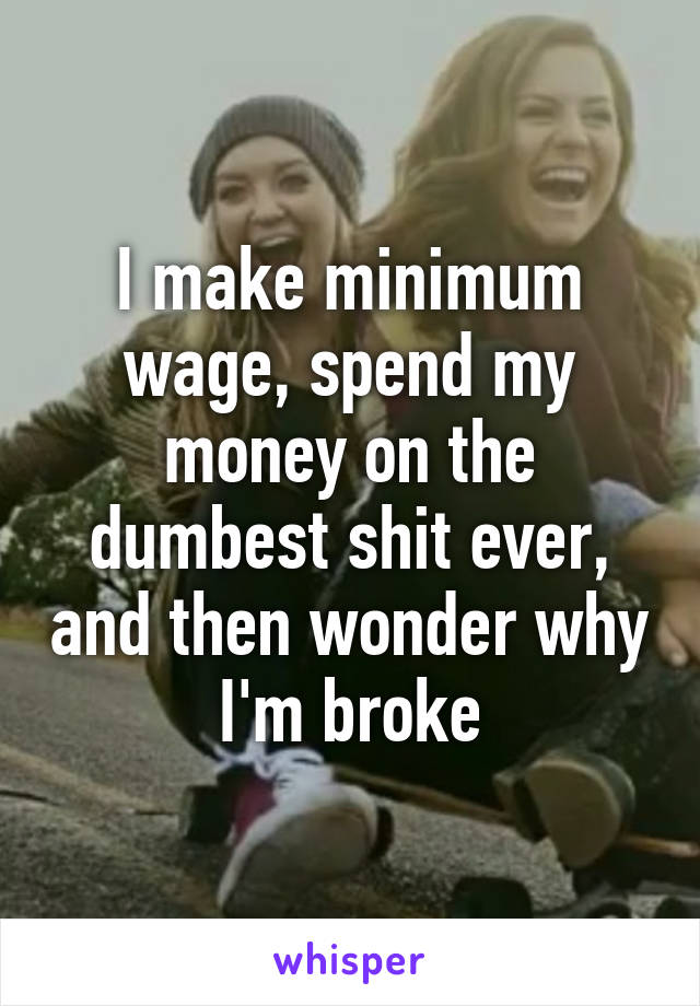 I make minimum wage, spend my money on the dumbest shit ever, and then wonder why I'm broke