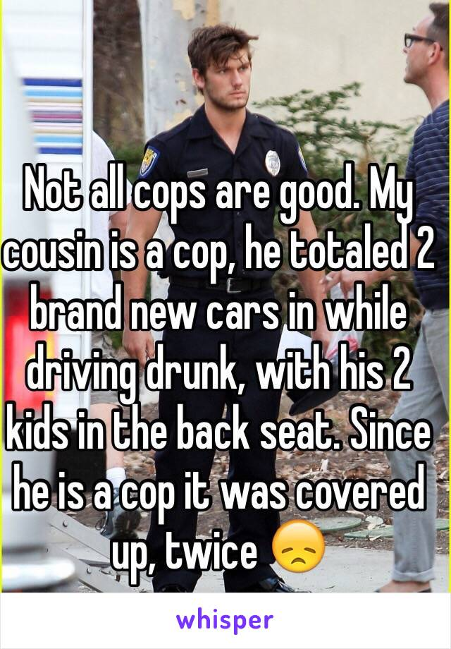 Not all cops are good. My cousin is a cop, he totaled 2 brand new cars in while driving drunk, with his 2 kids in the back seat. Since he is a cop it was covered up, twice 😞
